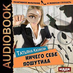 Татьяна Казакова - Ничего себе пошутила
