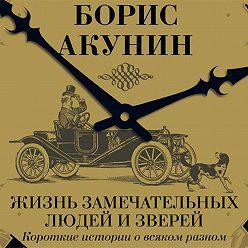 Борис Акунин - Жизнь замечательных людей и зверей. Короткие истории о всяком разном
