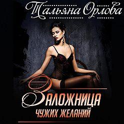Тальяна Орлова - Заложница чужих желаний
