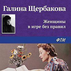 Галина Щербакова - Женщины в игре без правил