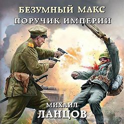 Михаил Ланцов - Безумный Макс. Поручик Империи