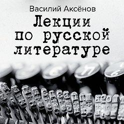 Василий Аксенов - Лекции по русской литературе