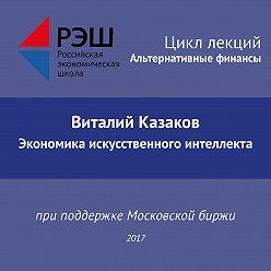 Виталий Казаков - Лекция №02 «Виталий Казаков. Экономика искусственного интеллекта»