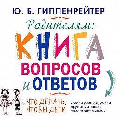 Юлия Гиппенрейтер - Родителям. Книга вопросов и ответов