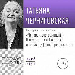 Татьяна Черниговская - Лекция «Человек растерянный – Homo Confusus и новая цифровая реальность»