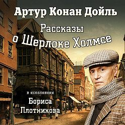 Артур Конан Дойл - Рассказы о Шерлоке Холмсе