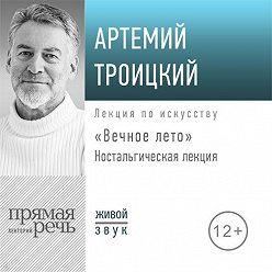 Артемий Троицкий - Ностальгическая лекция «Вечное лето»