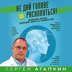 Сергей Агапкин - Не дай голове расколоться! Упражнения, которые возвращают жизнь без головной боли