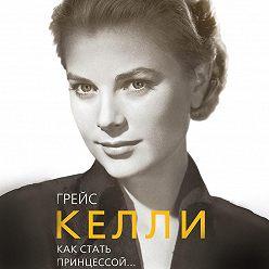 Елена Таничева - Грейс Келли. Как стать принцессой…