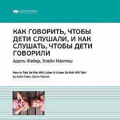 Smart Reading - Адель Фабер: Как говорить, чтобы дети слушали, как слушать, чтобы дети говорили. Саммари