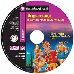 Коллектив авторов - Жар-птица и другие чудесные сказки / The Firebird and Other Wonderful Tales
