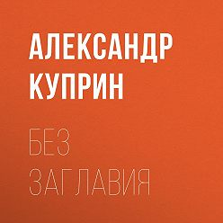 Александр Куприн - Без заглавия