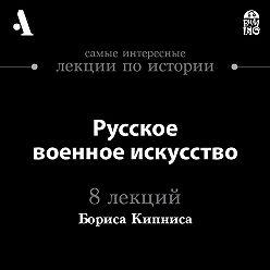 Борис Кипнис - Русское военное искусство  (Лекции Arzamas)