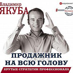 Владимир Якуба - Продажник на всю голову. Крутые стратегии профессионала