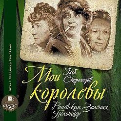 Глеб Скороходов - Мои королевы: Раневская, Зелёная, Пельтцер