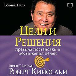 Роберт Кийосаки - Цели ирешения
