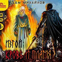 Дем Михайлов - Изгой. Кровь и пламя