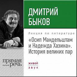 Дмитрий Быков - Лекция «Осип Мандельштам и Надежда Хазина. История великих пар»