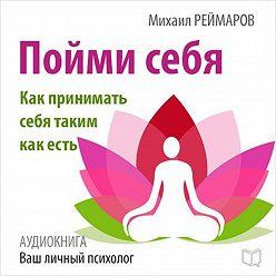 Михаил Реймаров - Пойми себя. Как принимать себя таким как есть