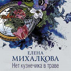 Елена Михалкова - Нет кузнечика в траве