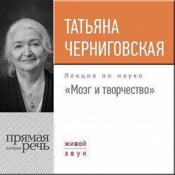 Татьяна Черниговская - Лекция «Мозг и творчество»