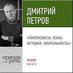 Дмитрий Петров - Лекция «Англосаксы: язык, история, ментальность»