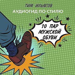 Тим Ильясов - 10 пар мужской обуви