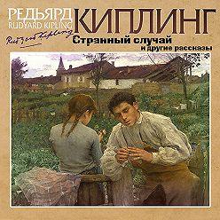 Редьярд Киплинг - Странный случай и другие рассказы
