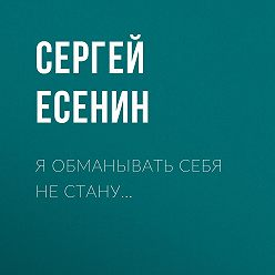 Сергей Есенин - Я обманывать себя не стану…