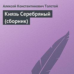Алексей Толстой - Князь Серебряный (сборник)