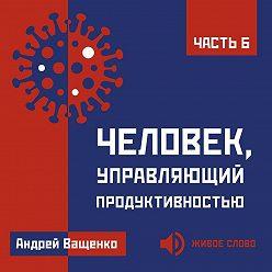 Андрей Ващенко - Человек, управляющий продуктивностью. Часть 6