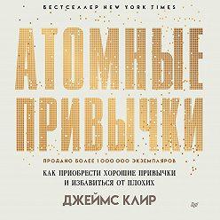 Джеймс Клир - Атомные привычки. Как приобрести хорошие привычки и избавиться от плохих