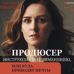 Екатерина Кононенко - Продюсер. Инструкция по применению, или Куда приводят мечты