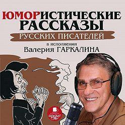 Сборник - Юмористические рассказы русских писателей в исполнении Валерия Гаркалина