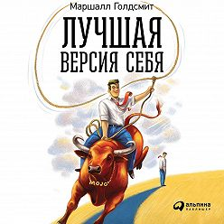 Маршалл Голдсмит - Лучшая версия себя: Правила обретения счастья и смысла на работе и в жизни