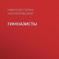 Николай Гарин-Михайловский - Гимназисты
