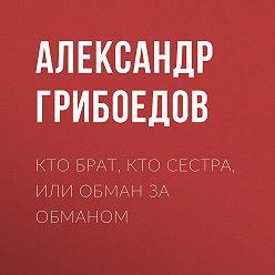 Александр Грибоедов - Кто брат, кто сестра, или Обман за обманом