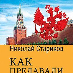 Николай Стариков - Как предавали Россию