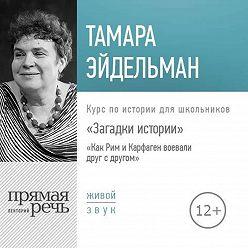 Тамара Эйдельман - Лекция «Загадки истории. Как Рим и Карфаген воевали друг с другом»
