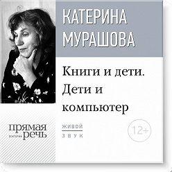 Екатерина Мурашова - Лекция «Книги и дети. Дети и компьютер»