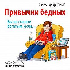 Александр Джеймс - Привычки бедных: вы не станете богатым, если…