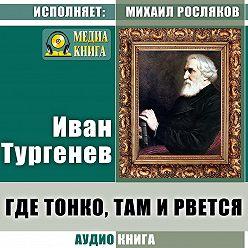 Иван Тургенев - Где тонко, там и рвется