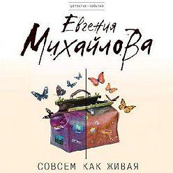 Евгения Михайлова - Совсем как живая