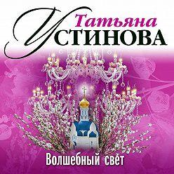 Татьяна Устинова - Волшебный свет