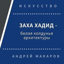 Андрей Макаров - Заха Хадид - белая колдунья архитектуры