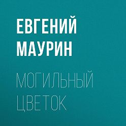 Евгений Маурин - Могильный цветок