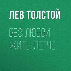 Лев Толстой - Без любви жить легче