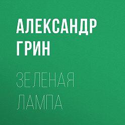 Александр Грин - Зеленая лампа