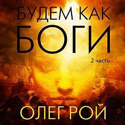 Олег Рой - Будем как боги. 2 часть