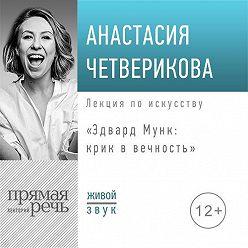 Анастасия Четверикова - Лекция «Эдвард Мунк: крик в вечность»